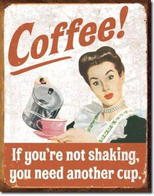Coffee - If you're not shaking, you need another cup.